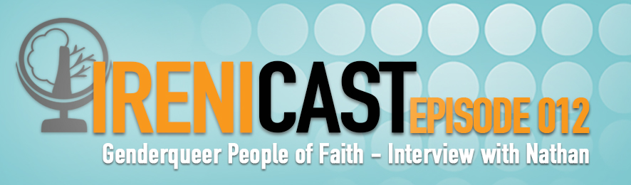Genderqueer People of Faith - Irenicast Episode 012 - Conversations on Faith and Culture - An Irenicon
