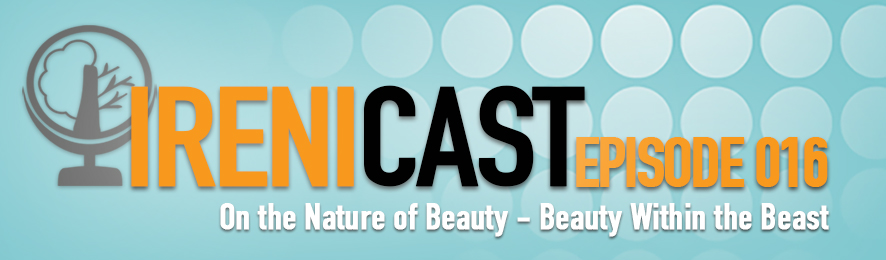 On the Nature of Beauty - Beauty within the Beast - Irenicast Episode 016 - Conversations on Faith and Culture