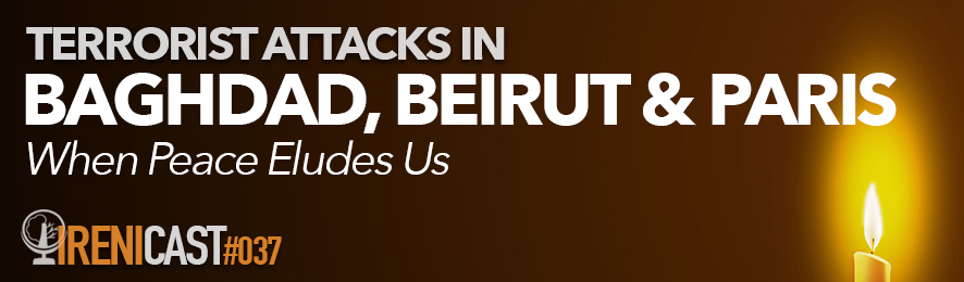 Terrorists Attacks in Baghdad, Beirut and Paris - Irenicast Episode 037 - Conversations on Faith and Culture - Irenicon