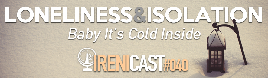 Loneliness and Isolation - Irenicast Episode 040 - Conversations on Faith and Culture - An Irenicon