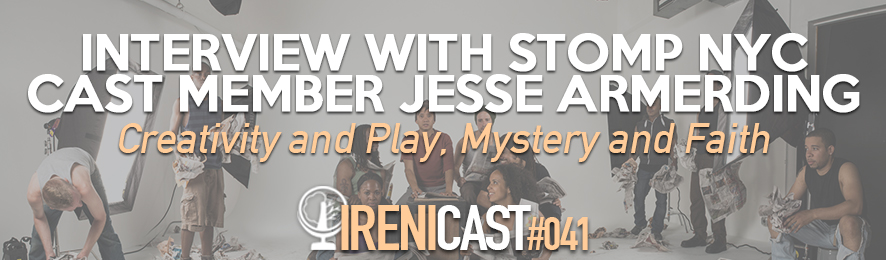 Interview with Stomp NYC Cast Member Jesse Armerding - Irenicast Episode #041 - Conversations on Faith and Culture - An Irenicon