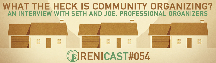 Community Organizing - Irenicast Episode #054 - Conversations on Faith and Culture - An Irenicon