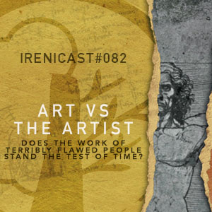 Art vs the Artist – Does the Work of Terribly Flawed People Stand the Test of Time? – 082