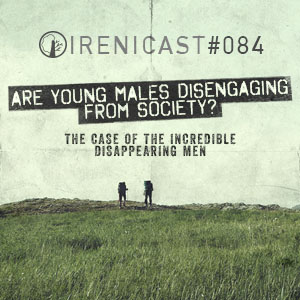 Are Young Males Disengaging from Society? – The Case of the the Incredible Disappearing Men – 084