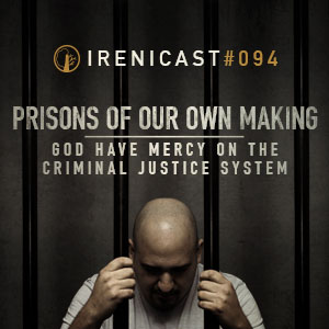 Prisons of Our Own Making – God Have Mercy on the Criminal Justice System – 094