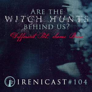 Are The Witch Hunts Behind Us? – Different Pot, Same Brew – 104