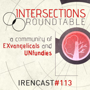 Intersections Roundtable – A Community of EXvangelicals and UNfundies – 113