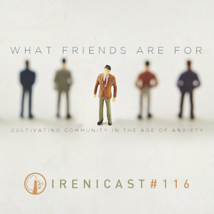 What Friends Are For – Cultivating Community in the Age of Anxiety – 116